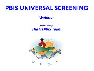 PBIS UNIVERSAL SCREENING Webinar Presented by: The VTPBiS Team