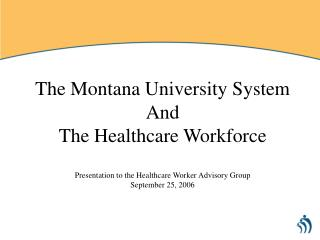 The Montana University System And The Healthcare Workforce  Presentation to the Healthcare Worker Advisory Group Septemb