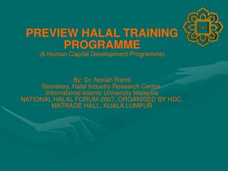 PREVIEW HALAL TRAINING PROGRAMME (A Human Capital Development Programme) By: Dr. Noriah Ramli