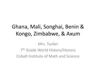 Ghana, Mali, Songhai, Benin &  Kongo , Zimbabwe, & Axum