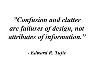 """""""Confusion and clutter are failures of design, not attributes of information."""" - Edward R. Tufte"""