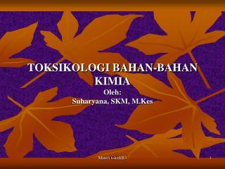 TOKSIKOLOGI BAHAN-BAHAN KIMIA Oleh : Suharyana , SKM,  M.Kes