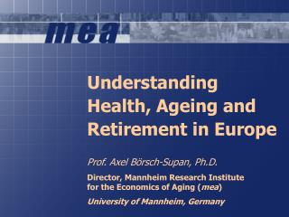 Understanding  Health, Ageing and Retirement in Europe Prof. Axel Börsch-Supan, Ph.D.