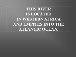 THIS RIVER  IS LOCATED  IN WESTERN AFRICA  AND EMPITES INTO THE ATLANTIC OCEAN .