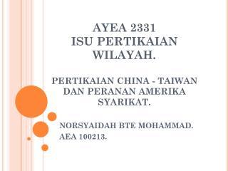 AYEA 2331 ISU PERTIKAIAN WILAYAH. PERTIKAIAN CHINA - TAIWAN DAN PERANAN AMERIKA SYARIKAT.