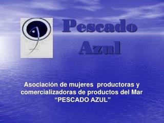 """Asociación de mujeres  productoras y comercializadoras de productos del Mar  """"PESCADO AZUL"""""""