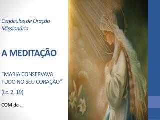 """Cenáculos de Oração Missionária A MEDITAÇÃO """"MARIA CONSERVAVA TUDO NO SEU CORAÇÃO"""" (Lc. 2, 19)"""