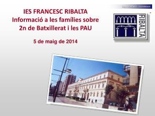 IES FRANCESC RIBALTA Informació a les famílies sobre 2n de Batxillerat i les PAU 5 de maig de 2014