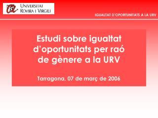 Estudi sobre igualtat  d'oportunitats per raó  de gènere a la URV Tarragona, 07 de març de 2006