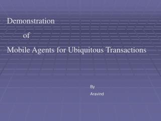 Demonstration 	of Mobile Agents for Ubiquitous Transactions