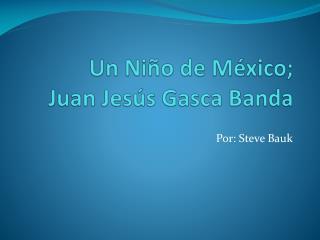 Un Niño de México; Juan  Jesús Gasca  Banda
