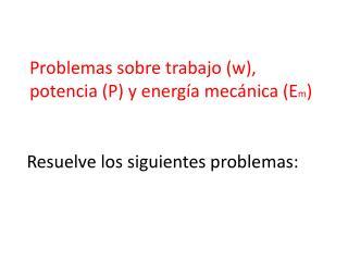 Problemas sobre trabajo (w), potencia (P) y energía mecánica ( E m )