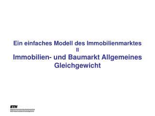 Ein einfaches Modell des Immobilienmarktes  II Immobilien- und Baumarkt Allgemeines Gleichgewicht