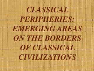 CLASSICAL PERIPHERIES: EMERGING AREAS ON THE BORDERS OF CLASSICAL CIVILIZATIONS