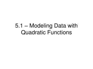5.1 – Modeling Data with Quadratic Functions