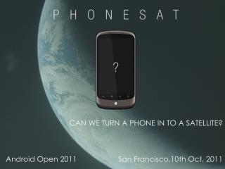 CAN WE TURN A PHONE IN TO A SATELLITE? Android Open 2011		San Francisco,10th Oct. 2011