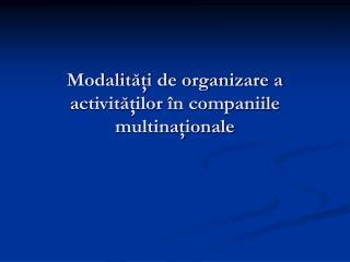 Modalităţi de organizare a activităţilor în companiile multinaţionale