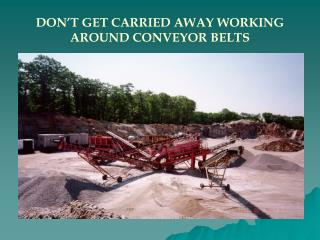 DON�T GET CARRIED AWAY WORKING AROUND CONVEYOR BELTS