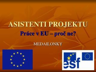 ASISTENTI PROJEKTU Pr�ce v EU � pro? ne?