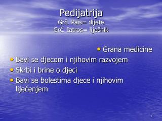 Pedijatrija  Grč. Pais= dijete Grč. Iatros= liječnik