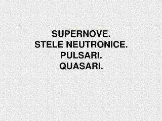 SUPERNOVE.  STELE NEUTRONICE. PULSARI. QUASARI.