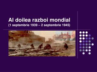 Al doilea razboi mondial ( 1 septembrie 1939 – 2 septembrie 1945)