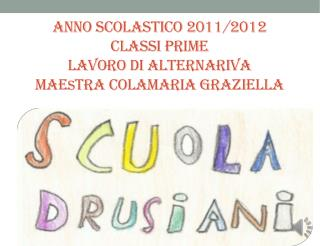 Anno scolastico 2011/2012 Classi prime  lavoro di  alternariva mae s tra  colamaria graziella