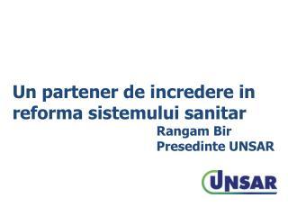 Un partener de incredere in reforma sistemului sanitar Rangam Bir    Presedinte UNSAR