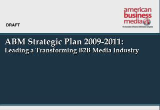 ABM Strategic Plan 2009-2011: Leading a Transforming B2B Media Industry
