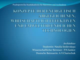 Architektur Studentin: Natalia  Smilevskaya Wissenschaft licher  B etreuer :   P.N.Sankov