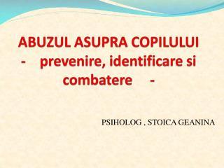 ABUZUL ASUPRA COPILULUI  -    prevenire, identificare si combatere     -