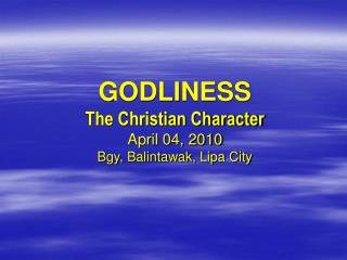 GODLINESS  The Christian Character April 04, 2010 Bgy, Balintawak, Lipa City