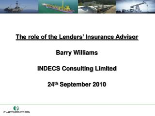 The role of the Lenders  Insurance Advisor  Barry Williams  INDECS Consulting Limited  24th September 2010