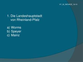 1.  Die  Landeshauptstadt  von  Rheinland-Pfalz Worms  Speyer  Mainz