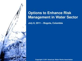 Options to Enhance Risk Management in Water Sector July 8, 2011 – Bogota, Columbia