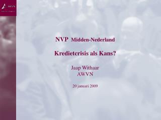 NVP   Midden-Nederland Kredietcrisis  als Kans? Jaap Withaar AWVN 20 januari 2009