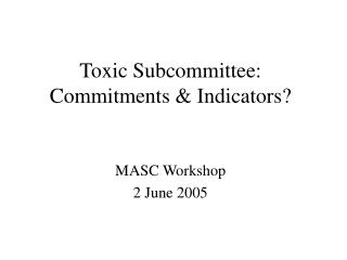 Toxic Subcommittee: Commitments & Indicators?