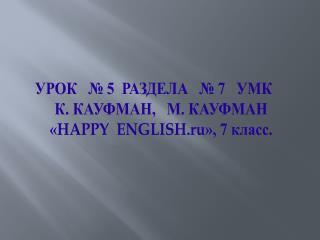 УРОК   № 5  РАЗДЕЛА  № 7   УМК  К. КАУФМАН,   М. КАУФМАН  « HAPPY  ENGLISH.ru », 7 класс.