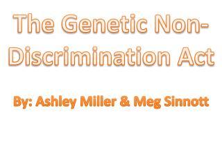 The Genetic Non-Discrimination Act By: Ashley Miller & Meg  Sinnott