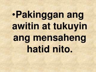 Pakinggan ang awitin at tukuyin ang mensaheng hatid nito.