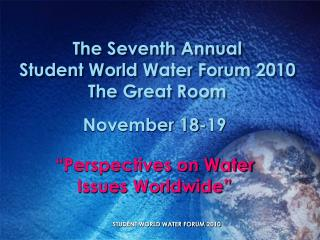 The Seventh Annual Student World Water Forum 2010 The Great Room