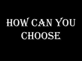 HOW CAN YOU CHOOSE