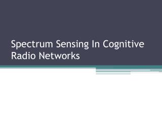 Spectrum Sensing In Cognitive Radio Networks
