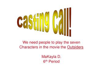 We need people to play the seven Characters in the movie the  Outsiders MaKayla D. 6 th  Period