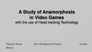 A Study of Anamorphosis  in Video Games  with the use of Head tracking Technology