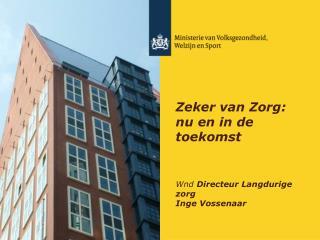 Zeker van Zorg: nu en in de toekomst Wnd  Directeur Langdurige zorg  Inge Vossenaar