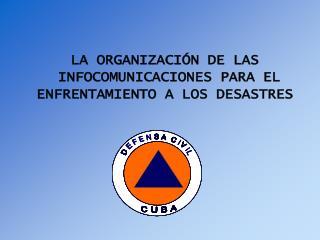 LA ORGANIZACIÓN DE LAS  INFOCOMUNICACIONES PARA EL  ENFRENTAMIENTO A LOS DESASTRES