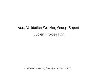 Aura Validation Working Group Report  (Lucien Froidevaux)
