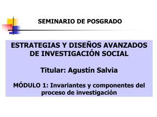 ESTRATEGIAS Y DISEÑOS AVANZADOS DE INVESTIGACIÓN SOCIAL Titular: Agustín Salvia