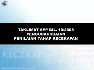 TAKLIMAT SPP BIL. 19/2008 PENGUBAHSUAIAN           PENILAIAN TAHAP KECEKAPAN